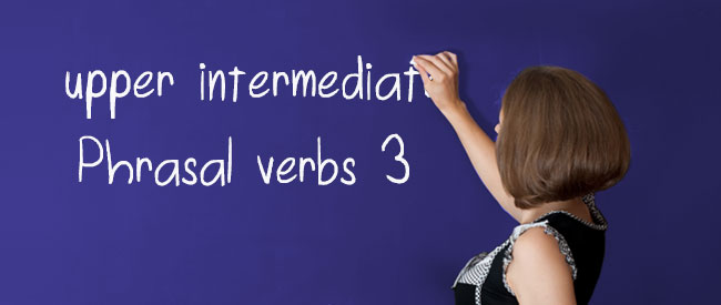 Upper Intermediate - Phrasal Verbs 3