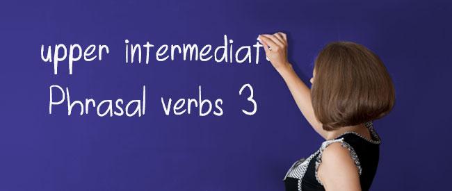 Upper Intermediate - Phrasal Verbs 3