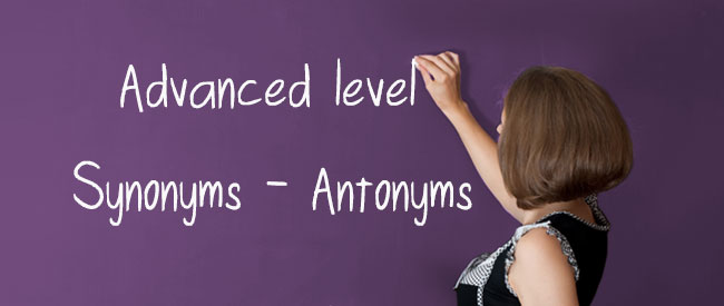Advanced Level - Synonyms - Antonyms